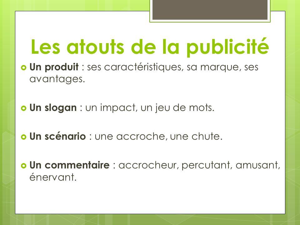 Les atouts de la publicité Un produit : ses caractéristiques, sa marque, ses avantages. Un slogan : un impact, un jeu de mots. Un scénario : une accro