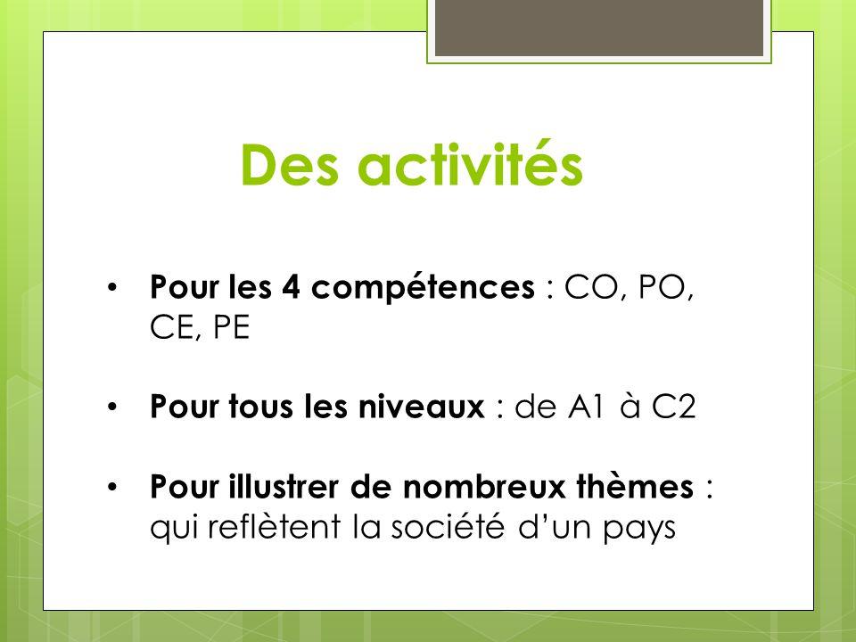Des activités Pour les 4 compétences : CO, PO, CE, PE Pour tous les niveaux : de A1 à C2 Pour illustrer de nombreux thèmes : qui reflètent la société
