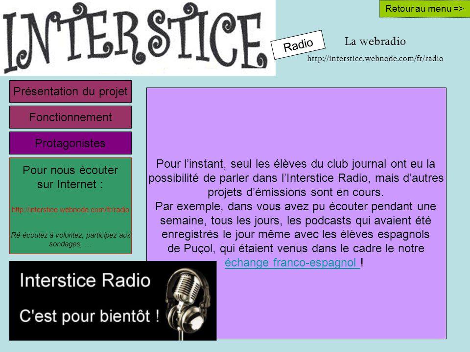 La webradio http://interstice.webnode.com/fr/radio Retour au menu => Pour linstant, seul les élèves du club journal ont eu la possibilité de parler dans lInterstice Radio, mais dautres projets démissions sont en cours.