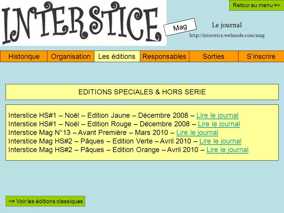 Mag HistoriqueOrganisationLes éditionsResponsablesSinscrireSorties Retour au menu => Interstice HS#1 – Noël – Edition Jaune – Décembre 2008 – Lire le journalLire le journal Interstice HS#1 – Noël – Edition Rouge – Décembre 2008 – Lire le journalLire le journal Interstice Mag N°13 – Avant Première – Mars 2010 – Lire le journalLire le journal Interstice Mag HS#2 – Pâques – Edition Verte – Avril 2010 – Lire le journalLire le journal Interstice Mag HS#2 – Pâques – Edition Orange – Avril 2010 – Lire le journalLire le journal Mag Retour au menu => Mag Le journal http://interstice.webnode.com/mag <= Voir les éditions classiques EDITIONS SPECIALES & HORS SERIE