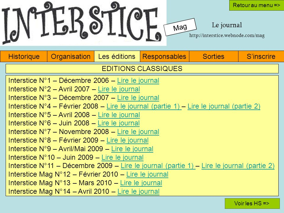 Mag HistoriqueOrganisationLes éditionsResponsablesSinscrireSorties Retour au menu => Interstice N°1 – Décembre 2006 – Lire le journalLire le journal Interstice N°2 – Avril 2007 – Lire le journalLire le journal Interstice N°3 – Décembre 2007 – Lire le journalLire le journal Interstice N°4 – Février 2008 – Lire le journal (partie 1) – Lire le journal (partie 2)Lire le journal (partie 1) Lire le journal (partie 2) Interstice N°5 – Avril 2008 – Lire le journalLire le journal Interstice N°6 – Juin 2008 – Lire le journalLire le journal Interstice N°7 – Novembre 2008 – Lire le journalLire le journal Interstice N°8 – Février 2009 – Lire le journalLire le journal Interstice N°9 – Avril/Mai 2009 – Lire le journalLire le journal Interstice N°10 – Juin 2009 – Lire le journalLire le journal Interstice N°11 – Décembre 2009 – Lire le journal (partie 1) – Lire le journal (partie 2)Lire le journal (partie 1) Lire le journal (partie 2) Interstice Mag N°12 – Février 2010 – Lire le journalLire le journal Interstice Mag N°13 – Mars 2010 – Lire le journalLire le journal Interstice Mag N°14 – Avril 2010 – Lire le journalLire le journal Mag Retour au menu => Mag Le journal http://interstice.webnode.com/mag Voir les HS => EDITIONS CLASSIQUES