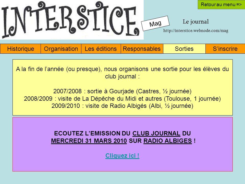 Mag HistoriqueOrganisationLes éditionsResponsablesSinscrireSorties Retour au menu => A la fin de lannée (ou presque), nous organisons une sortie pour les élèves du club journal : 2007/2008 : sortie à Gourjade (Castres, ½ journée) 2008/2009 : visite de La Dépêche du Midi et autres (Toulouse, 1 journée) 2009/2010 : visite de Radio Albigés (Albi, ½ journée) ECOUTEZ LEMISSION DU CLUB JOURNAL DU MERCREDI 31 MARS 2010 SUR RADIO ALBIGES .