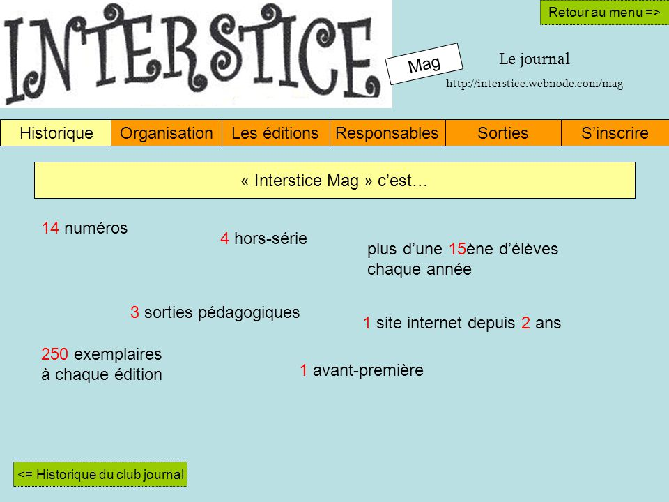 Mag HistoriqueOrganisationLes éditionsResponsablesSinscrireSorties Retour au menu => « Interstice Mag » cest… <= Historique du club journal 14 numéros 4 hors-série plus dune 15ène délèves chaque année 3 sorties pédagogiques 1 site internet depuis 2 ans 250 exemplaires à chaque édition Le journal http://interstice.webnode.com/mag 1 avant-première