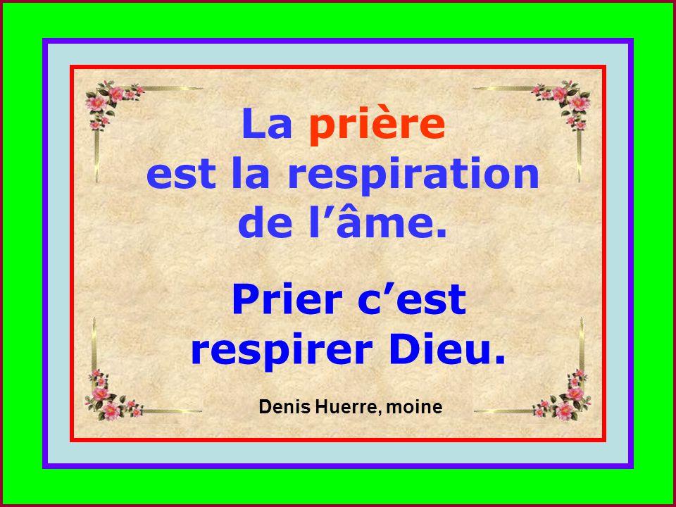 .. La prière est la respiration de lâme. Prier cest respirer Dieu. Denis Huerre, moine