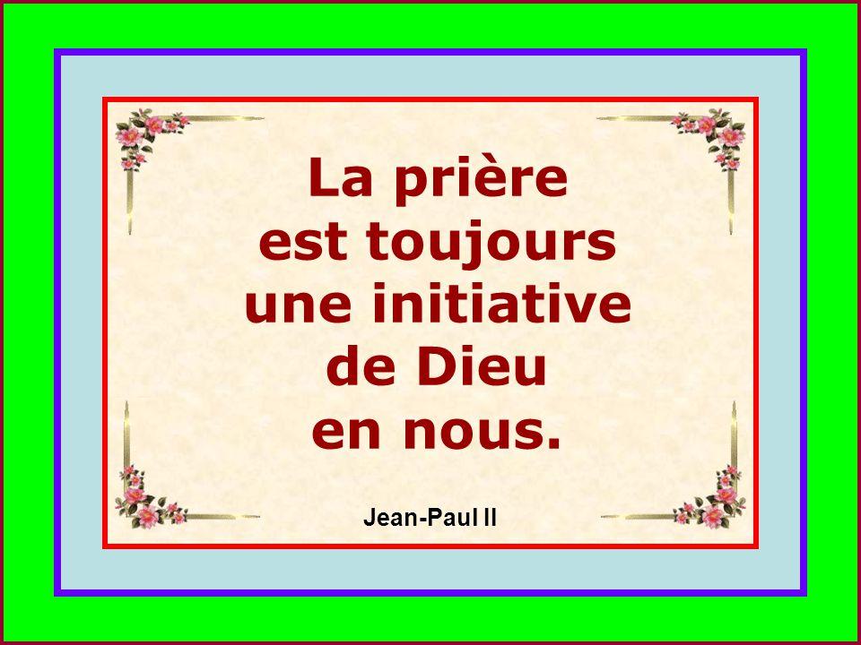 .. La prière est toujours une initiative de Dieu en nous. Jean-Paul II