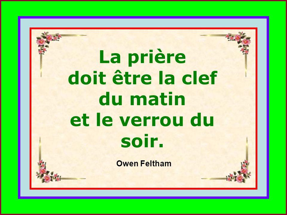 .. La prière doit être la clef du matin et le verrou du soir. Owen Feltham