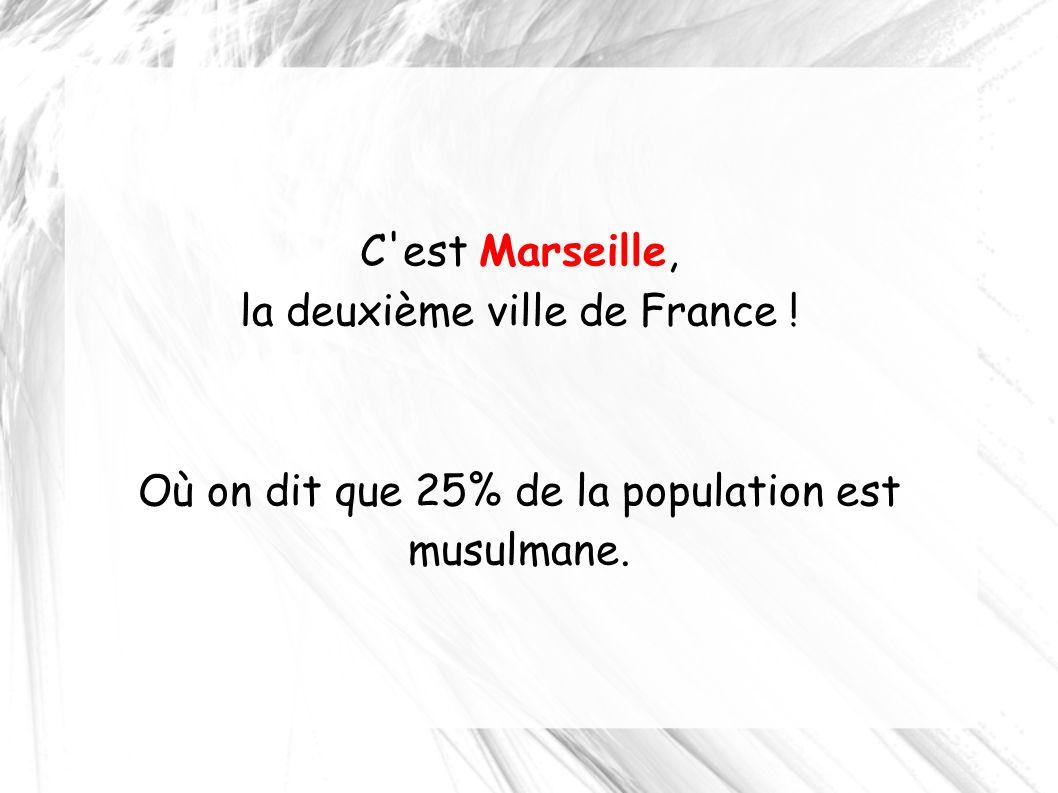C'est Marseille, la deuxième ville de France ! Où on dit que 25% de la population est musulmane.