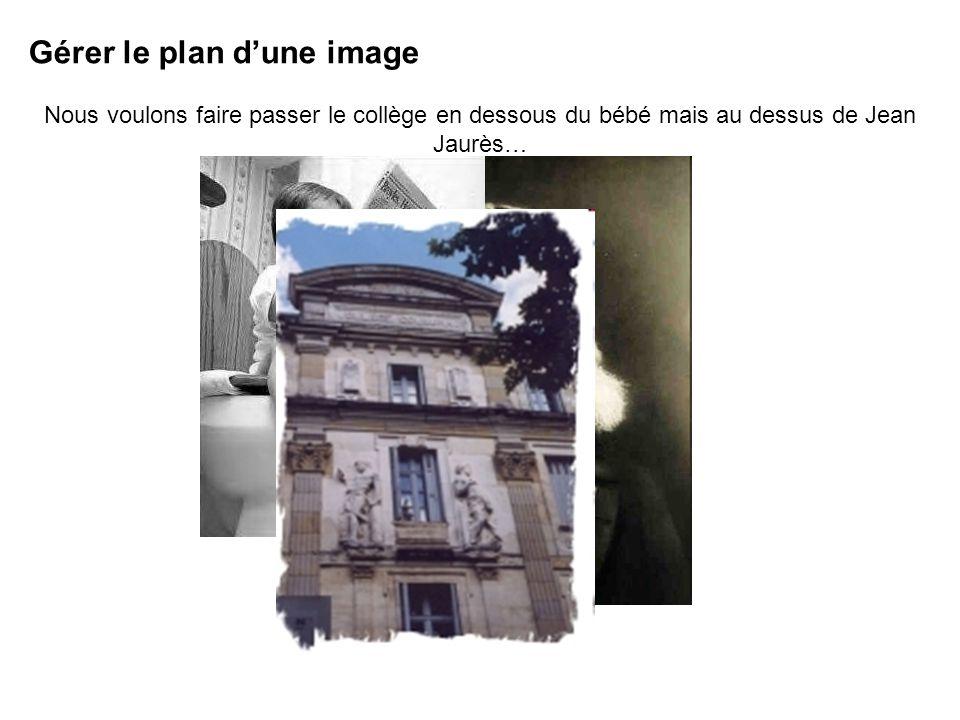 Gérer le plan dune image Nous voulons faire passer le collège en dessous du bébé mais au dessus de Jean Jaurès…