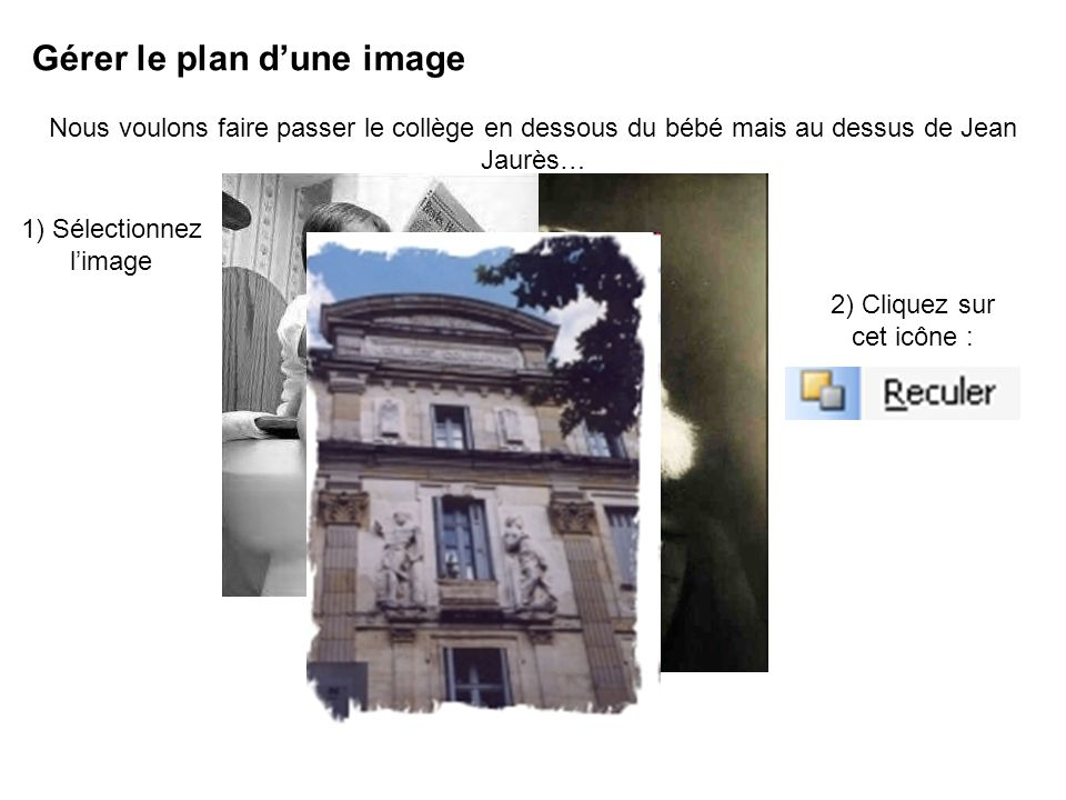 Gérer le plan dune image Nous voulons faire passer le collège en dessous du bébé mais au dessus de Jean Jaurès… 1) Sélectionnez limage 2) Cliquez sur cet icône :