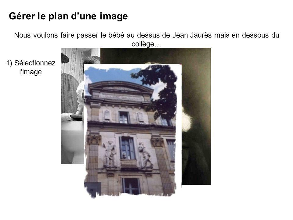Gérer le plan dune image Nous voulons faire passer le bébé au dessus de Jean Jaurès mais en dessous du collège… 1) Sélectionnez limage