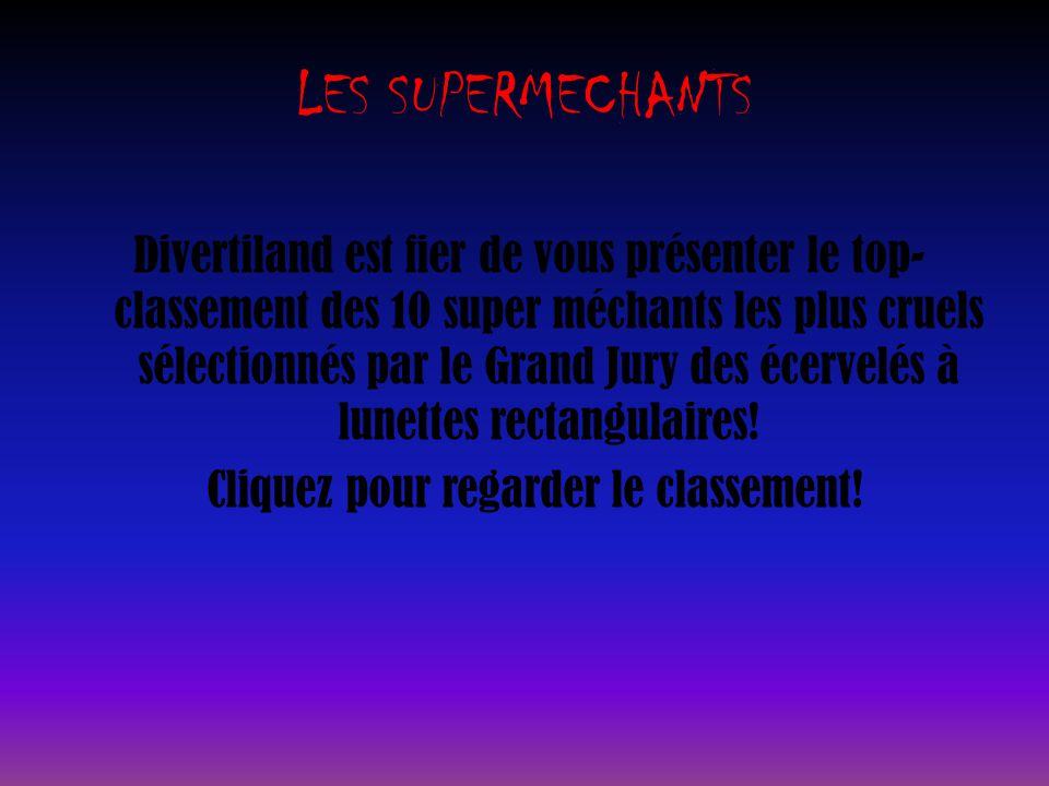 LES SUPERMECHANTS Divertiland est fier de vous présenter le top- classement des 10 super méchants les plus cruels sélectionnés par le Grand Jury des écervelés à lunettes rectangulaires.