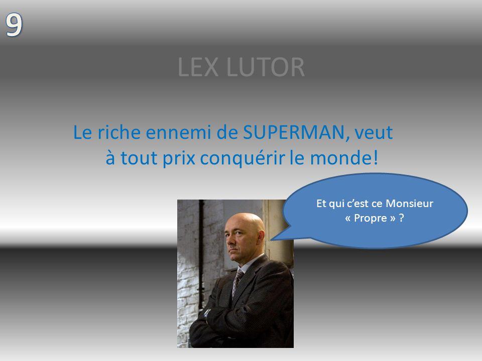 LEX LUTOR Le riche ennemi de SUPERMAN, veut à tout prix conquérir le monde.