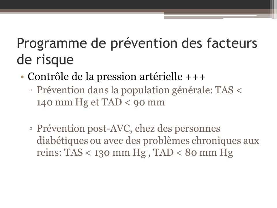 Programme de prévention des facteurs de risque Contrôle de la pression artérielle +++ Prévention dans la population générale: TAS < 140 mm Hg et TAD < 90 mm Prévention post-AVC, chez des personnes diabétiques ou avec des problèmes chroniques aux reins: TAS < 130 mm Hg, TAD < 80 mm Hg