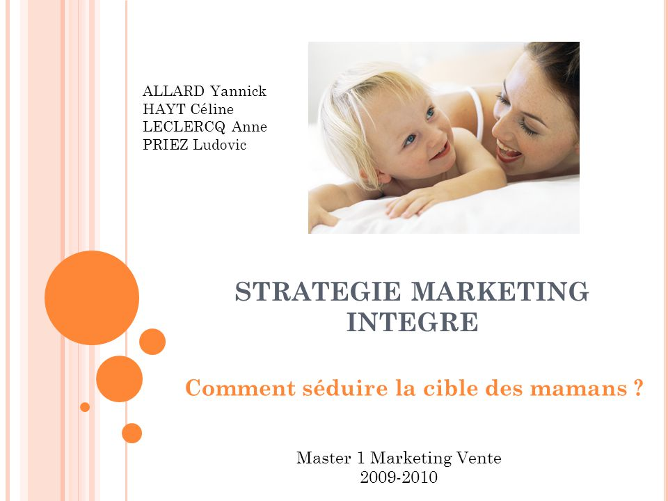STRATEGIE MARKETING INTEGRE Comment séduire la cible des mamans ? ALLARD Yannick HAYT Céline LECLERCQ Anne PRIEZ Ludovic Master 1 Marketing Vente 2009