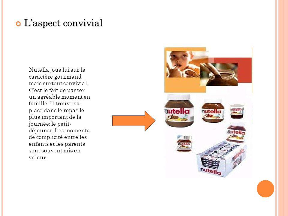 Laspect convivial Laspect convivial Nutella joue lui sur le caractère gourmand mais surtout convivial. Cest le fait de passer un agréable moment en fa