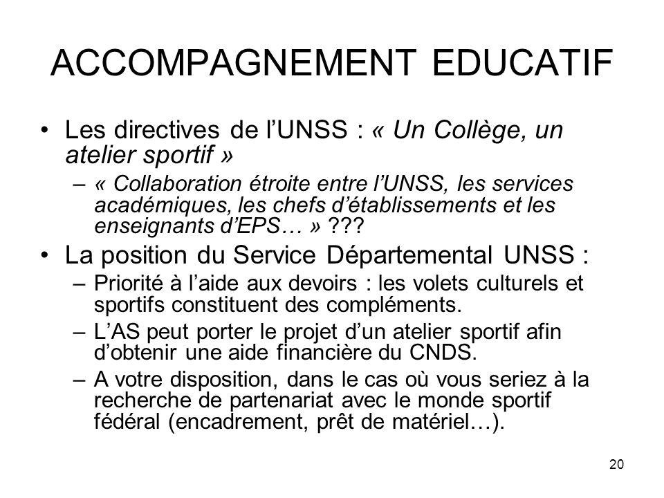 20 ACCOMPAGNEMENT EDUCATIF Les directives de lUNSS : « Un Collège, un atelier sportif » –« Collaboration étroite entre lUNSS, les services académiques, les chefs détablissements et les enseignants dEPS… » .