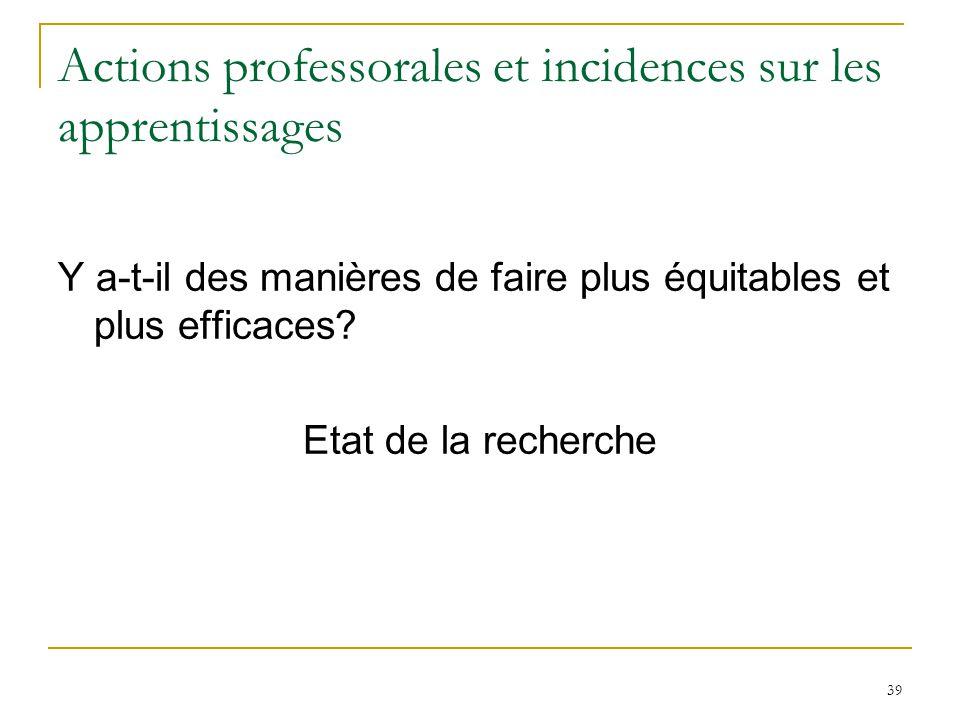 39 Actions professorales et incidences sur les apprentissages Y a-t-il des manières de faire plus équitables et plus efficaces? Etat de la recherche