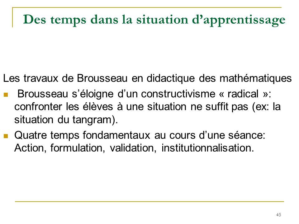 45 Des temps dans la situation dapprentissage Les travaux de Brousseau en didactique des mathématiques Brousseau séloigne dun constructivisme « radica