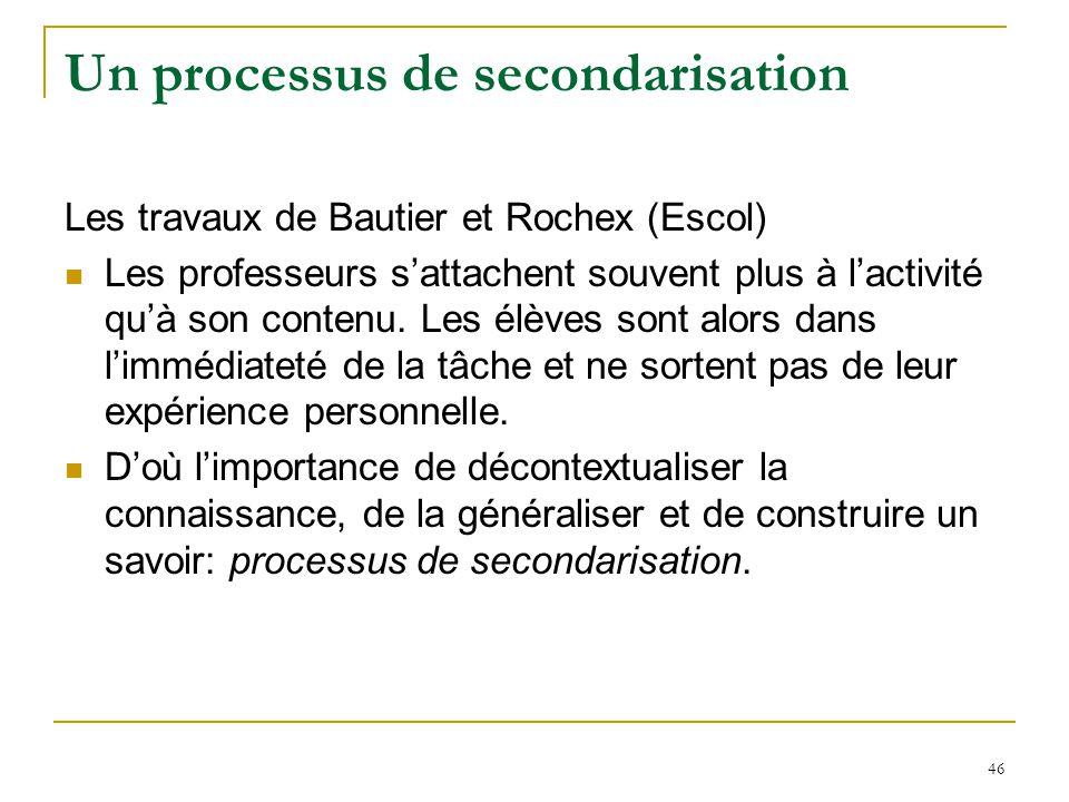 46 Un processus de secondarisation Les travaux de Bautier et Rochex (Escol) Les professeurs sattachent souvent plus à lactivité quà son contenu. Les é