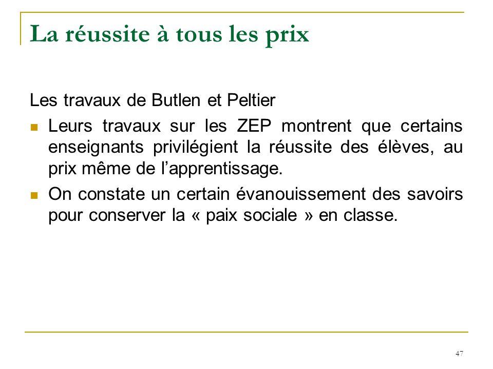 47 La réussite à tous les prix Les travaux de Butlen et Peltier Leurs travaux sur les ZEP montrent que certains enseignants privilégient la réussite d