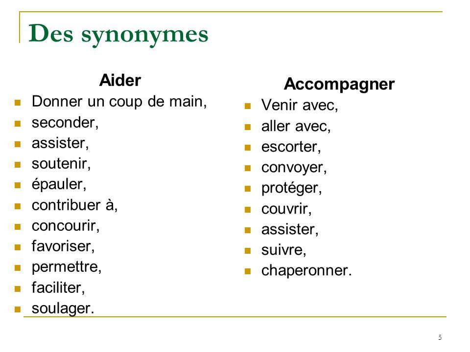 5 Des synonymes Aider Donner un coup de main, seconder, assister, soutenir, épauler, contribuer à, concourir, favoriser, permettre, faciliter, soulage