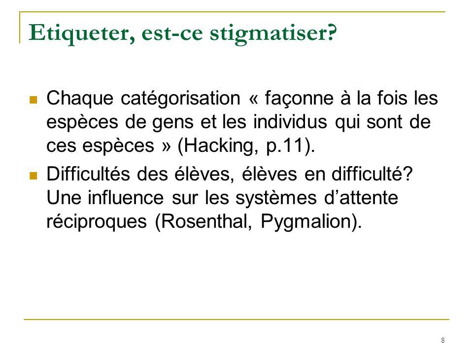 8 Etiqueter, est-ce stigmatiser? Chaque catégorisation « façonne à la fois les espèces de gens et les individus qui sont de ces espèces » (Hacking, p.