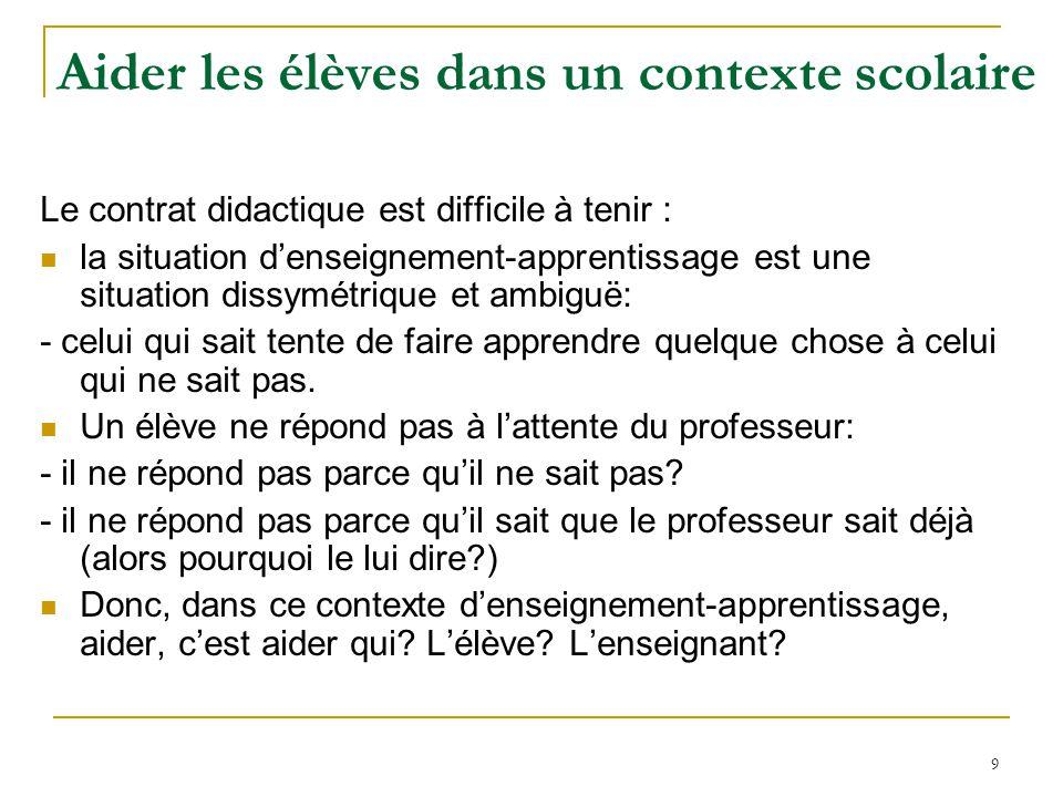 9 Aider les élèves dans un contexte scolaire Le contrat didactique est difficile à tenir : la situation denseignement-apprentissage est une situation