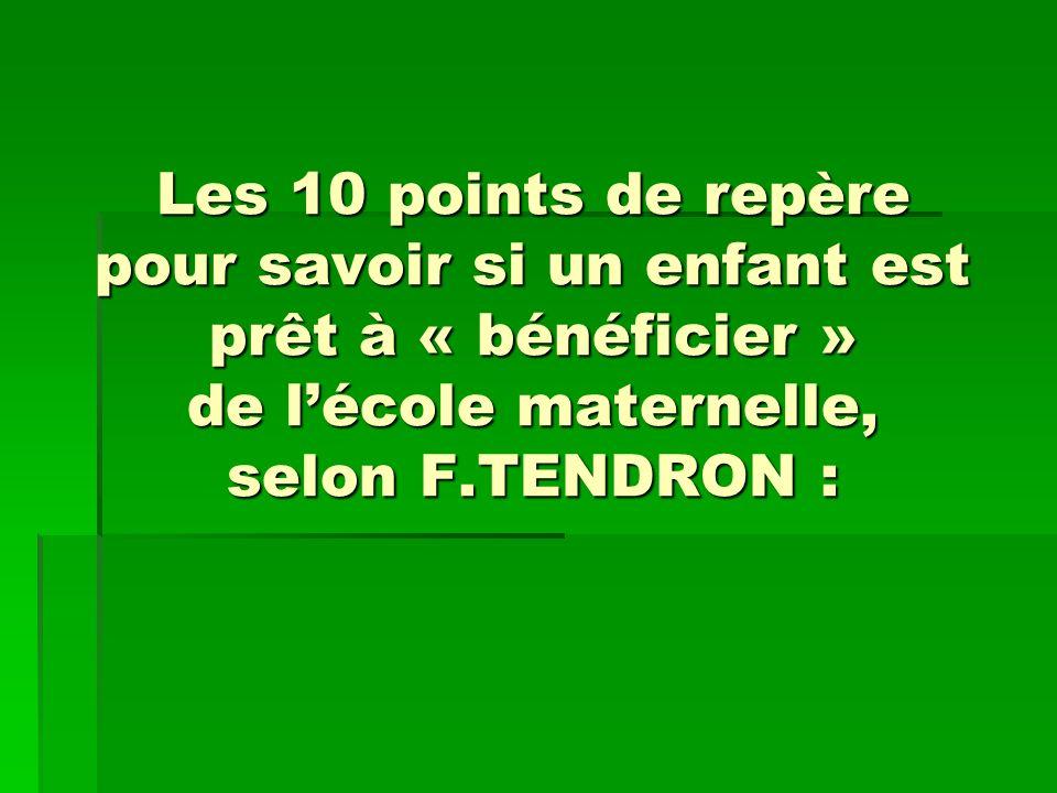 Les 10 points de repère pour savoir si un enfant est prêt à « bénéficier » de lécole maternelle, selon F.TENDRON :