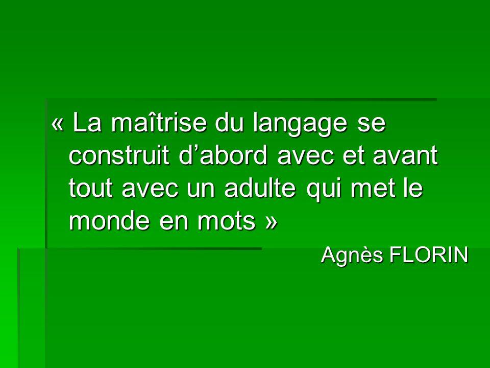 « La maîtrise du langage se construit dabord avec et avant tout avec un adulte qui met le monde en mots » Agnès FLORIN