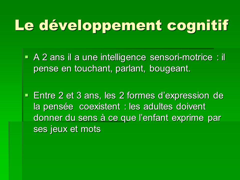 Le développement cognitif A 2 ans il a une intelligence sensori-motrice : il pense en touchant, parlant, bougeant. A 2 ans il a une intelligence senso