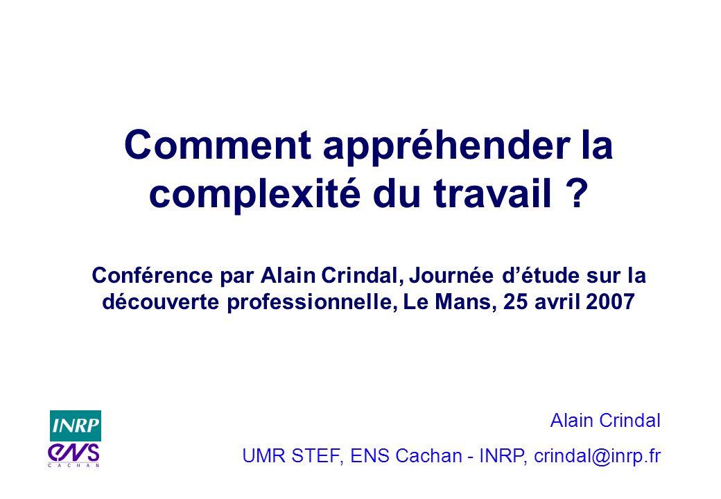 Alain Crindal UMR STEF, ENS Cachan - INRP, crindal@inrp.fr Comment appréhender la complexité du travail ? Conférence par Alain Crindal, Journée détude