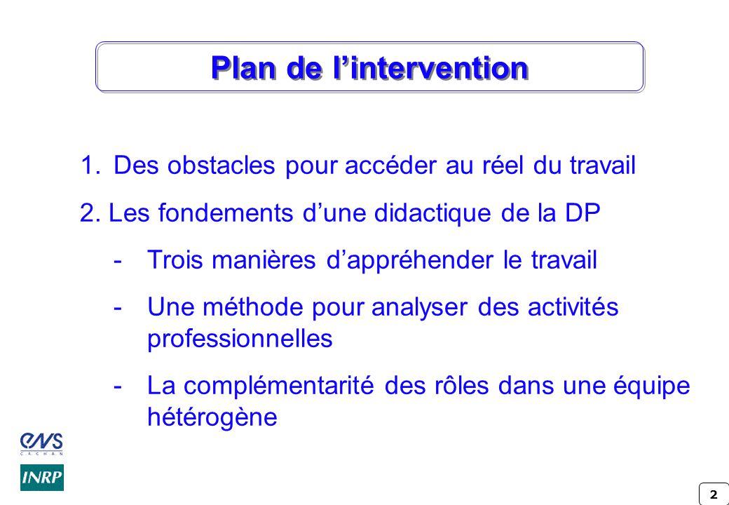 2 Plan de lintervention 1.Des obstacles pour accéder au réel du travail 2. Les fondements dune didactique de la DP -Trois manières dappréhender le tra