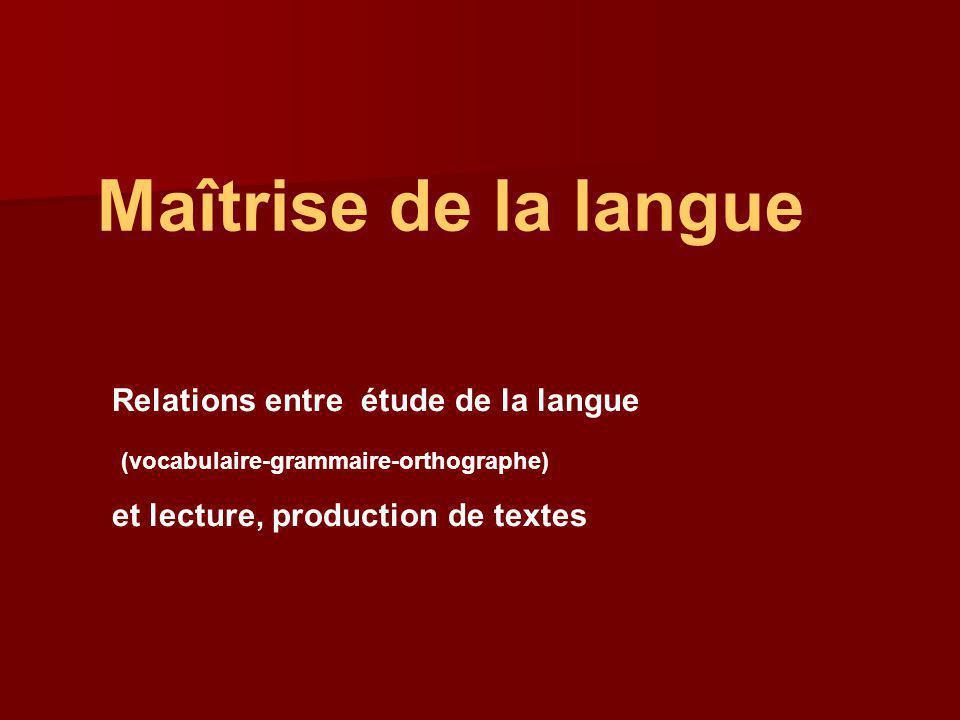 Maîtrise de la langue Relations entre étude de la langue (vocabulaire-grammaire-orthographe) et lecture, production de textes