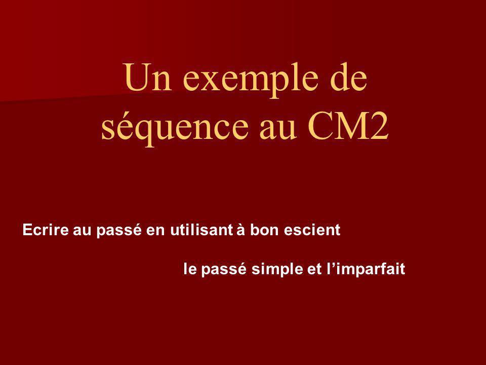 Un exemple de séquence au CM2 Ecrire au passé en utilisant à bon escient le passé simple et limparfait
