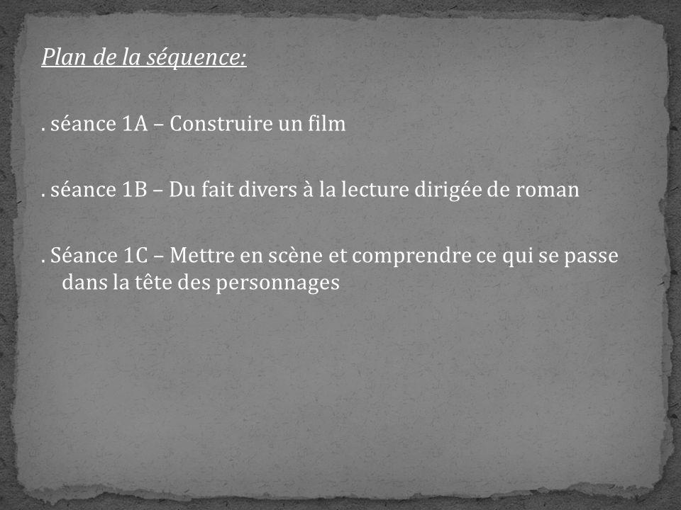 Plan de la séquence:. séance 1A – Construire un film. séance 1B – Du fait divers à la lecture dirigée de roman. Séance 1C – Mettre en scène et compren