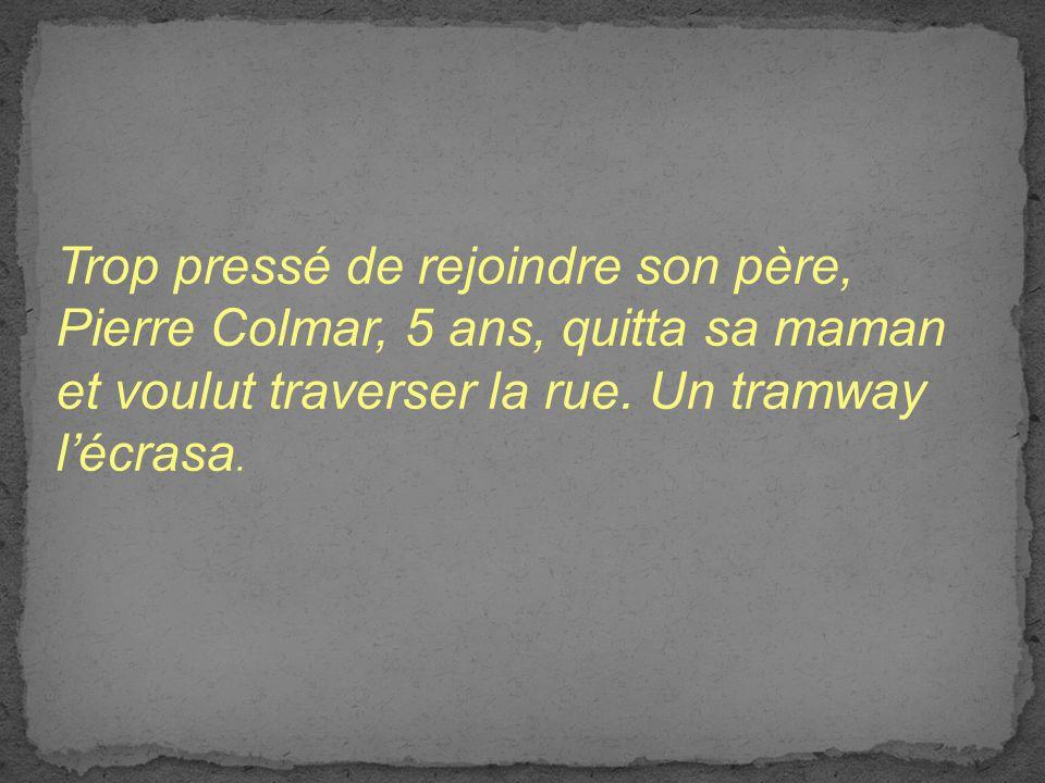 Trop pressé de rejoindre son père, Pierre Colmar, 5 ans, quitta sa maman et voulut traverser la rue. Un tramway lécrasa.