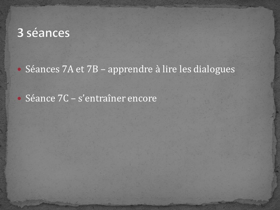 Séances 7A et 7B – apprendre à lire les dialogues Séance 7C – sentraîner encore