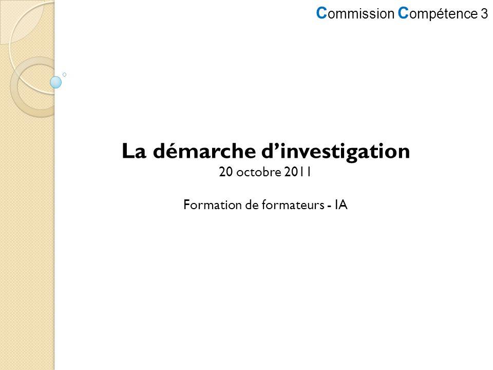 C ommission C ompétence 3 La démarche dinvestigation 20 octobre 2011 Formation de formateurs - IA