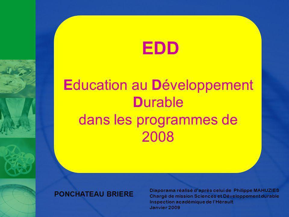 Diaporama réalisé daprès celui de Philippe MAHUZIES Chargé de mission Sciences et Développement durable Inspection académique de lHérault Janvier 2009 EDD Education au Développement Durable dans les programmes de 2008 PONCHATEAU BRIERE