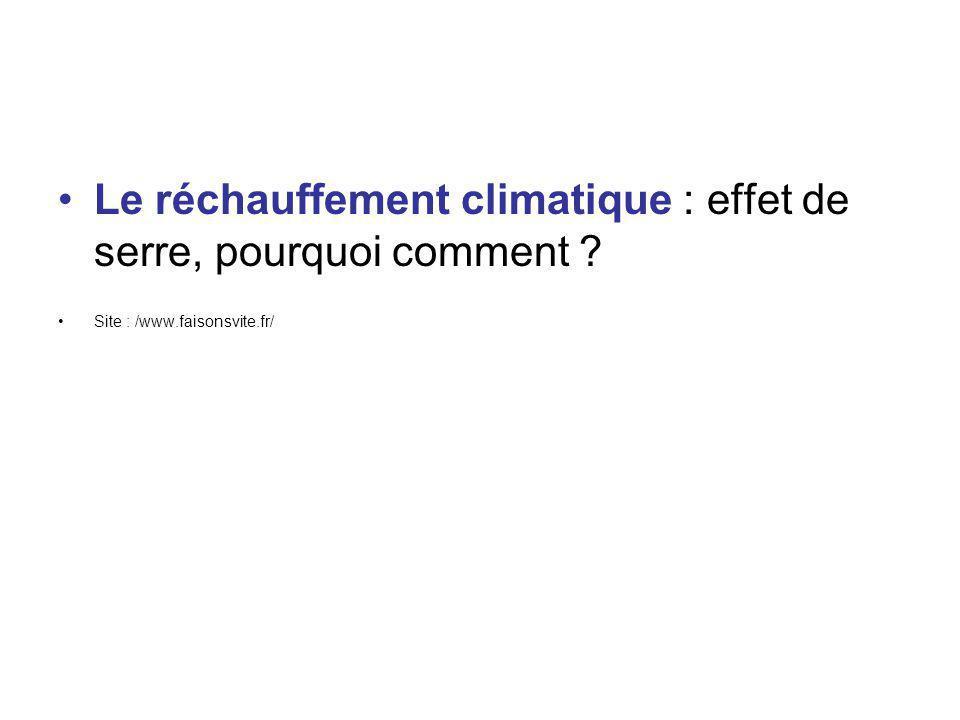Le réchauffement climatique : effet de serre, pourquoi comment ? Site : /www.faisonsvite.fr/
