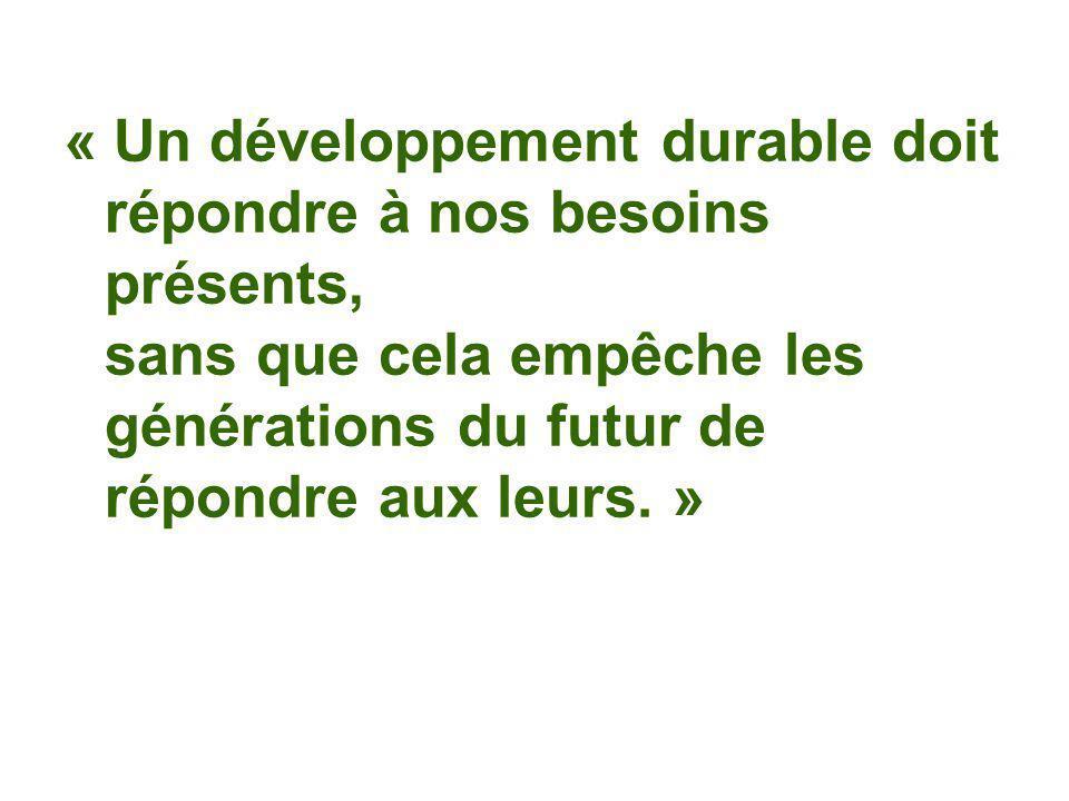 « Un développement durable doit répondre à nos besoins présents, sans que cela empêche les générations du futur de répondre aux leurs.