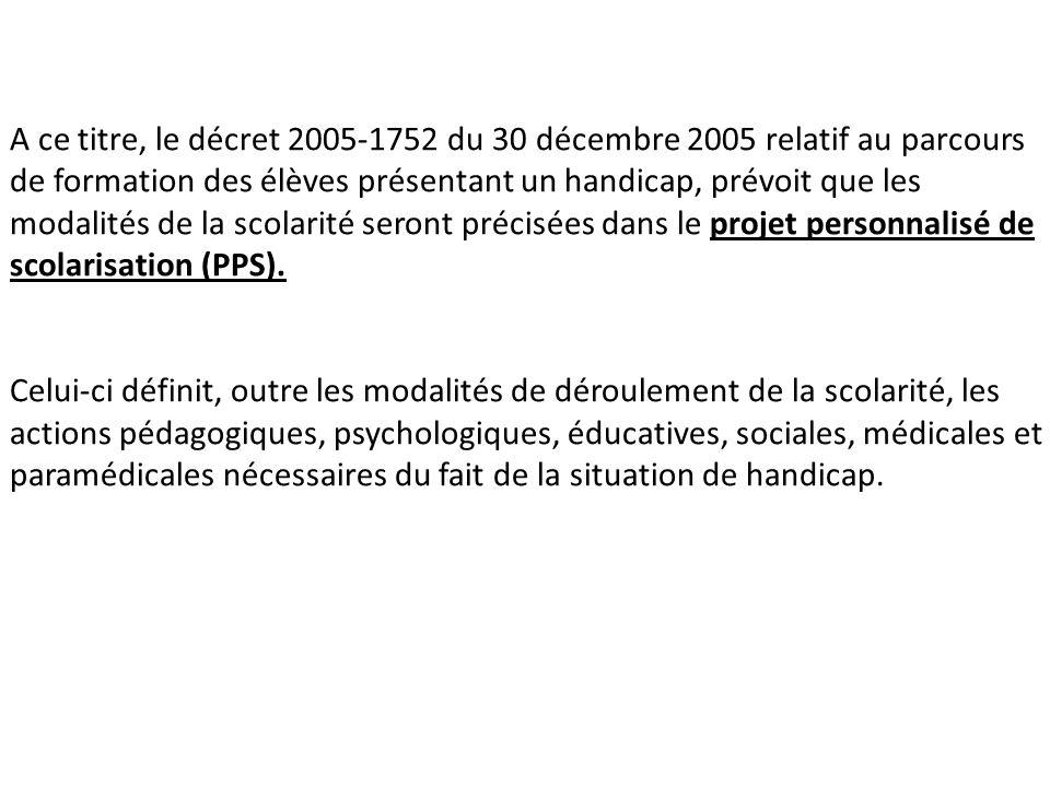 A ce titre, le décret 2005-1752 du 30 décembre 2005 relatif au parcours de formation des élèves présentant un handicap, prévoit que les modalités de la scolarité seront précisées dans le projet personnalisé de scolarisation (PPS).