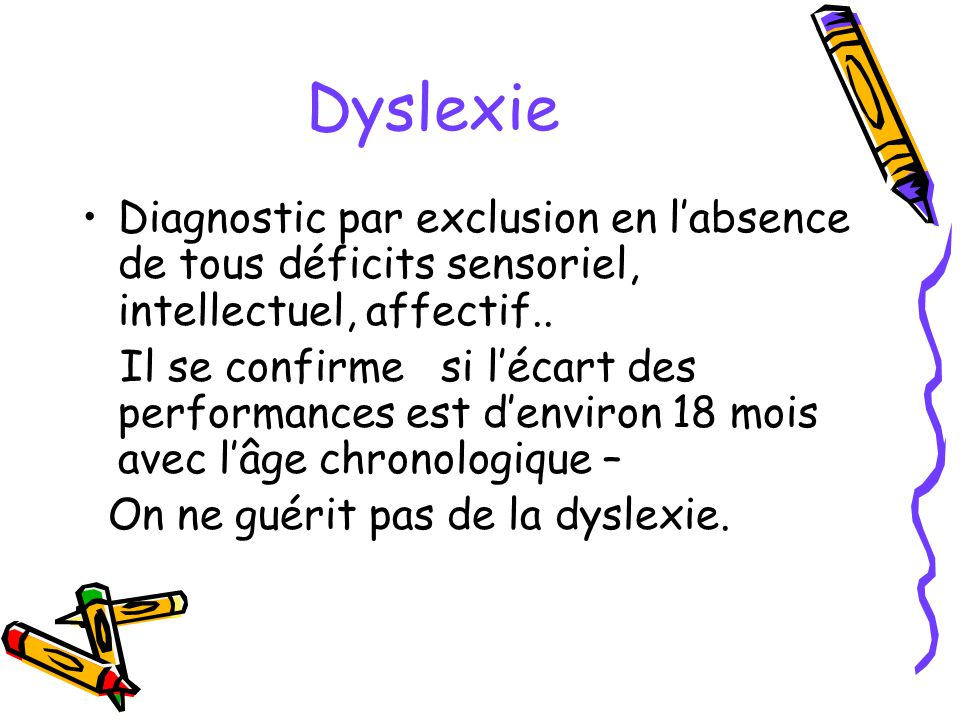 Dyslexie Diagnostic par exclusion en labsence de tous déficits sensoriel, intellectuel, affectif.. Il se confirme si lécart des performances est denvi