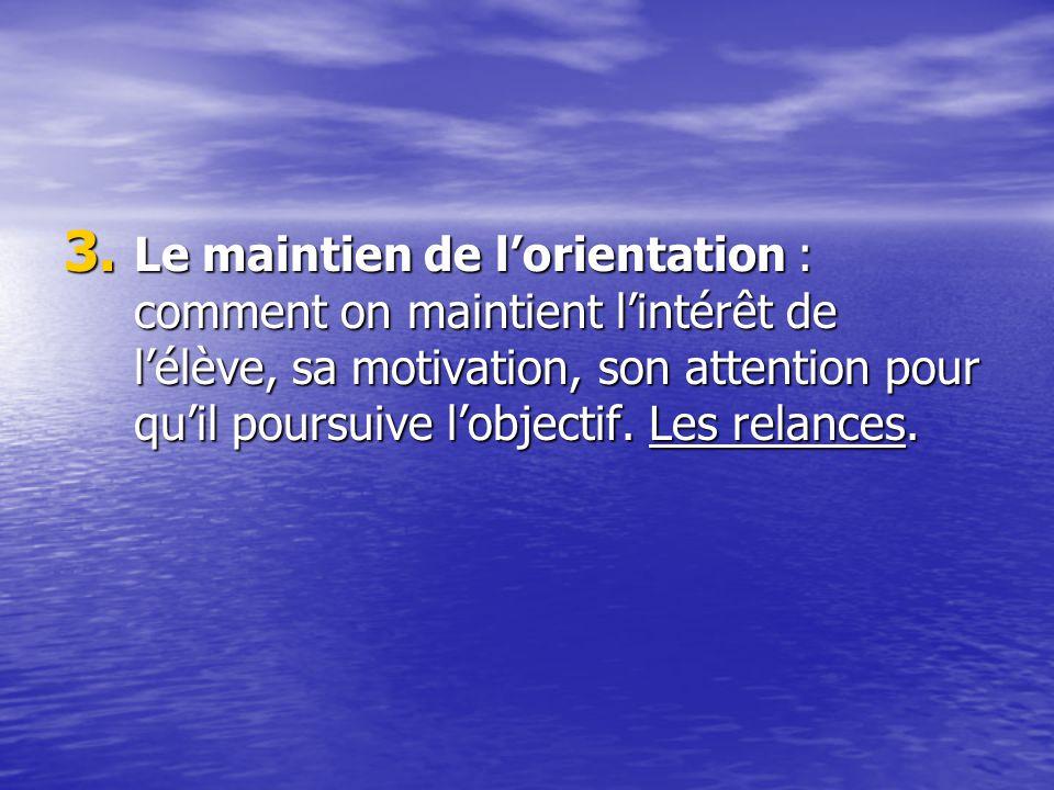 3. Le maintien de lorientation : comment on maintient lintérêt de lélève, sa motivation, son attention pour quil poursuive lobjectif. Les relances.