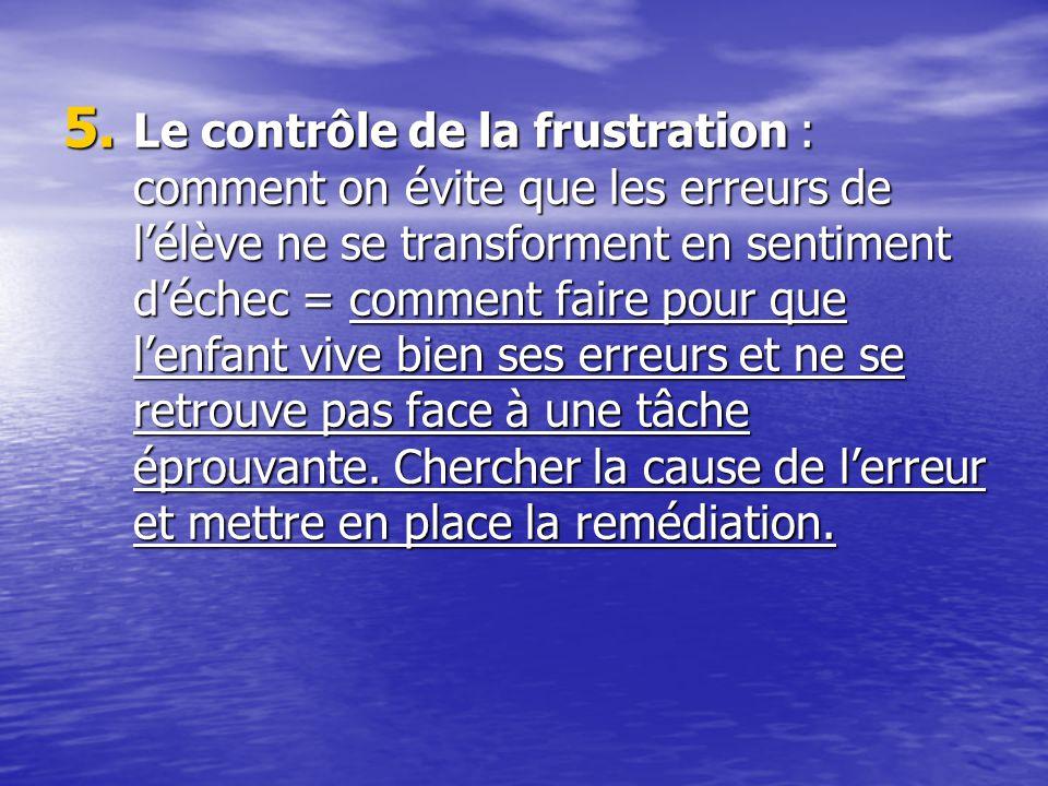 5. Le contrôle de la frustration : comment on évite que les erreurs de lélève ne se transforment en sentiment déchec = comment faire pour que lenfant