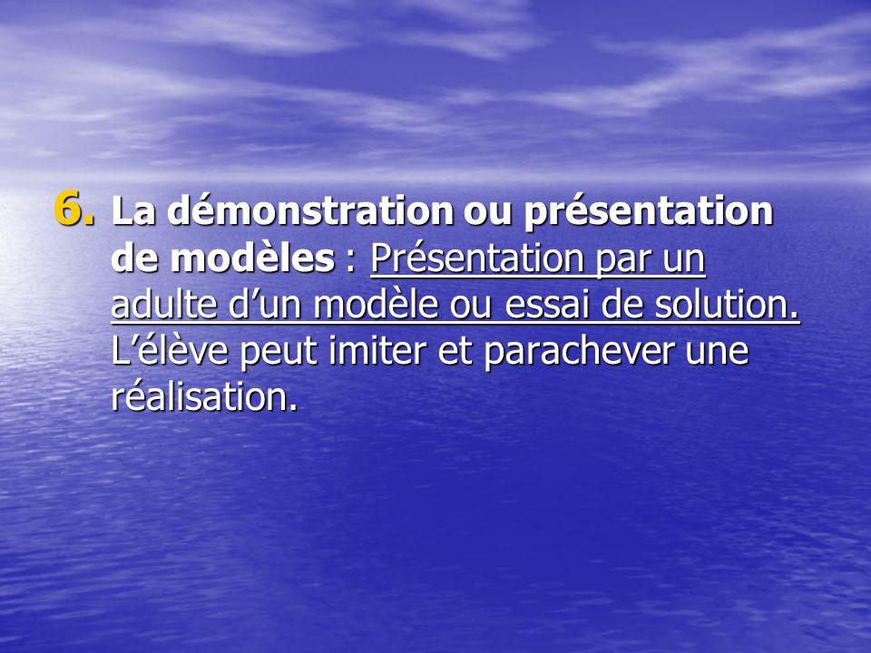 6. La démonstration ou présentation de modèles : Présentation par un adulte dun modèle ou essai de solution. Lélève peut imiter et parachever une réal