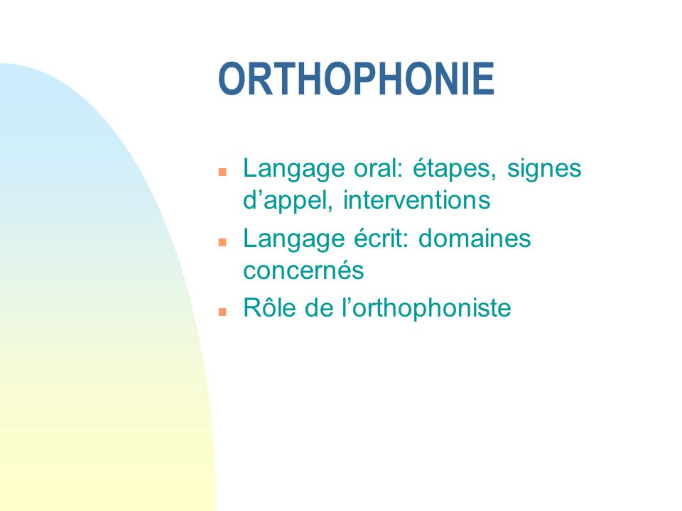 ORTHOPHONIE n Langage oral: étapes, signes dappel, interventions n Langage écrit: domaines concernés n Rôle de lorthophoniste
