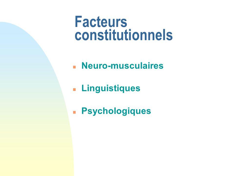 Facteurs constitutionnels n Neuro-musculaires n Linguistiques n Psychologiques