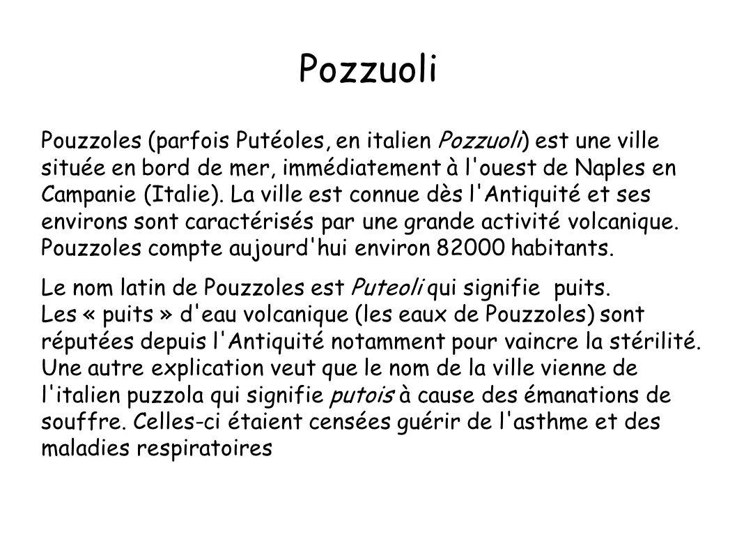 Pozzuoli Pouzzoles (parfois Putéoles, en italien Pozzuoli) est une ville située en bord de mer, immédiatement à l'ouest de Naples en Campanie (Italie)