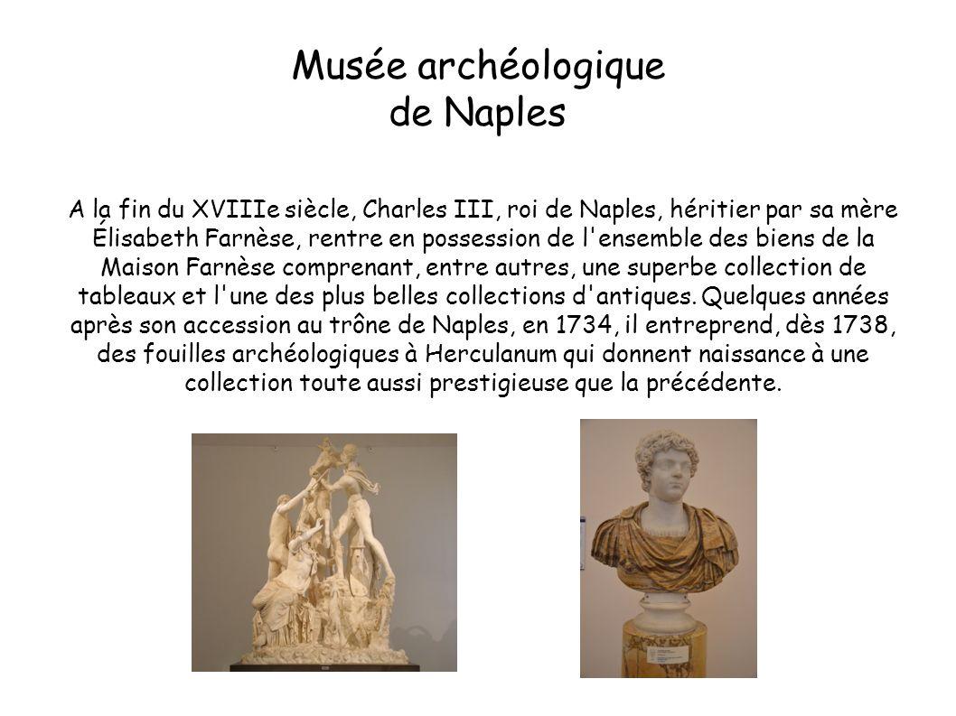 Musée archéologique de Naples A la fin du XVIIIe siècle, Charles III, roi de Naples, héritier par sa mère Élisabeth Farnèse, rentre en possession de l